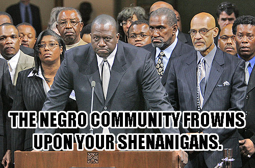 The Negro Community frowns on your shennanigans